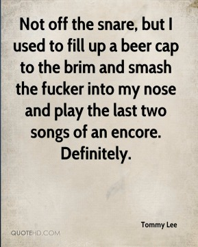 Tommy Lee  - Not off the snare, but I used to fill up a beer cap to the brim and smash the fucker into my nose and play the last two songs of an encore. Definitely.