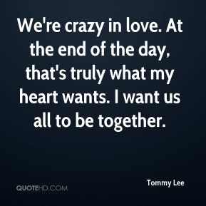 Tommy Lee  - We're crazy in love. At the end of the day, that's truly what my heart wants. I want us all to be together.