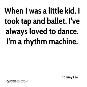 Tommy Lee  - When I was a little kid, I took tap and ballet. I've always loved to dance. I'm a rhythm machine.