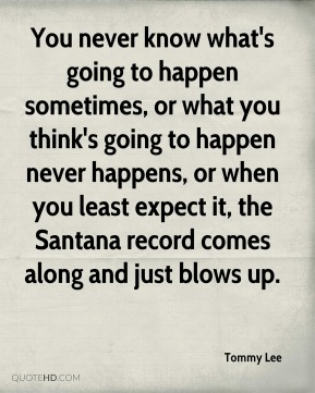Tommy Lee - You never know what's going to happen sometimes, or what you think's going to happen never happens, or when you least expect it, the Santana record comes along and just blows up.