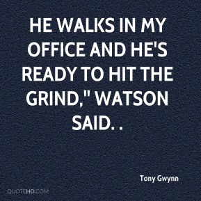 Tony Gwynn  - He walks in my office and he's ready to hit the grind,'' Watson said. .