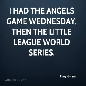 I had the Angels game Wednesday, then the Little League World Series.