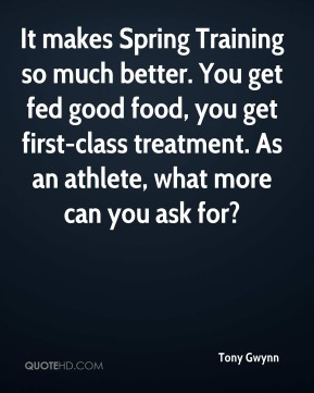 Tony Gwynn  - It makes Spring Training so much better. You get fed good food, you get first-class treatment. As an athlete, what more can you ask for?