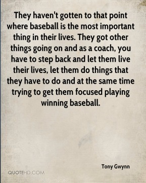 Tony Gwynn  - They haven't gotten to that point where baseball is the most important thing in their lives. They got other things going on and as a coach, you have to step back and let them live their lives, let them do things that they have to do and at the same time trying to get them focused playing winning baseball.