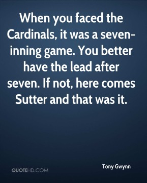Tony Gwynn  - When you faced the Cardinals, it was a seven-inning game. You better have the lead after seven. If not, here comes Sutter and that was it.