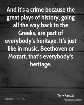 Tony Randall - And it's a crime because the great plays of history, going all the way back to the Greeks, are part of everybody's heritage. It's just like in music, Beethoven or Mozart, that's everybody's heritage.