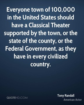 Tony Randall - Everyone town of 100,000 in the United States should have a Classical Theater supported by the town, or the state of the county, or the Federal Government, as they have in every civilized country.
