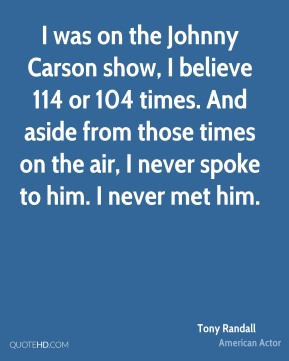 Tony Randall - I was on the Johnny Carson show, I believe 114 or 104 times. And aside from those times on the air, I never spoke to him. I never met him.