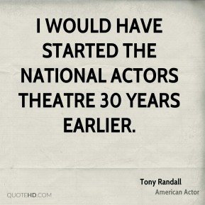 Tony Randall - I would have started the National Actors Theatre 30 years earlier.