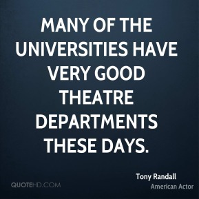Tony Randall - Many of the Universities have very good Theatre Departments these days.