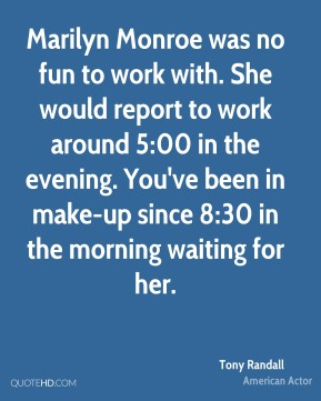 Marilyn Monroe was no fun to work with. She would report to work around 5:00 in the evening. You've been in make-up since 8:30 in the morning waiting for her.