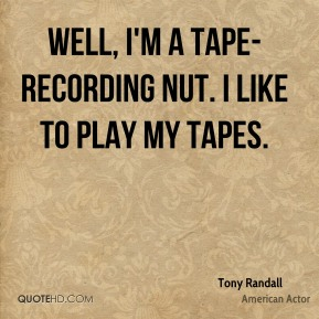 Well, I'm a tape-recording nut. I like to play my tapes.