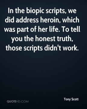 Tony Scott  - In the biopic scripts, we did address heroin, which was part of her life. To tell you the honest truth, those scripts didn't work.