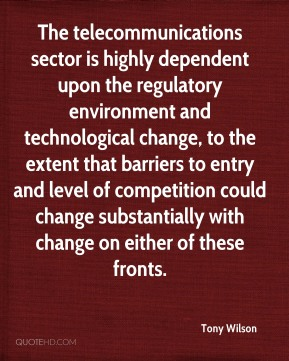 The telecommunications sector is highly dependent upon the regulatory environment and technological change, to the extent that barriers to entry and level of competition could change substantially with change on either of these fronts.