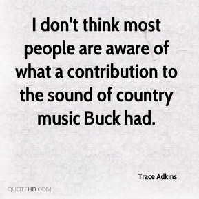 I don't think most people are aware of what a contribution to the sound of country music Buck had.
