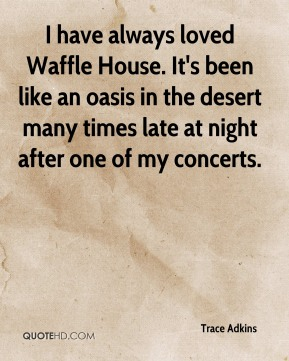 Trace Adkins  - I have always loved Waffle House. It's been like an oasis in the desert many times late at night after one of my concerts.