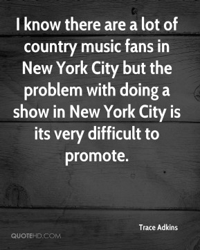 I know there are a lot of country music fans in New York City but the problem with doing a show in New York City is its very difficult to promote.