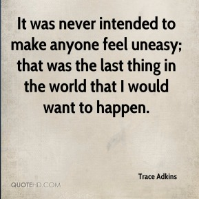 It was never intended to make anyone feel uneasy; that was the last thing in the world that I would want to happen.