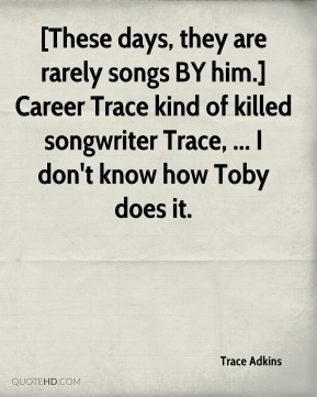 Trace Adkins  - [These days, they are rarely songs BY him.] Career Trace kind of killed songwriter Trace, ... I don't know how Toby does it.