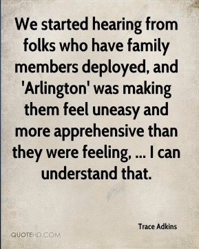 Trace Adkins  - We started hearing from folks who have family members deployed, and 'Arlington' was making them feel uneasy and more apprehensive than they were feeling, ... I can understand that.