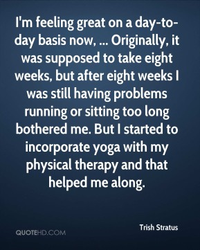 I'm feeling great on a day-to-day basis now, ... Originally, it was supposed to take eight weeks, but after eight weeks I was still having problems running or sitting too long bothered me. But I started to incorporate yoga with my physical therapy and that helped me along.