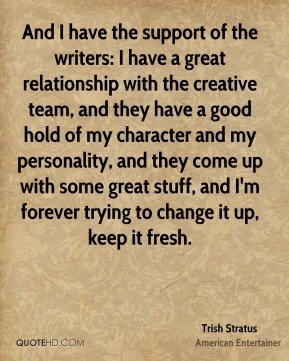 And I have the support of the writers: I have a great relationship with the creative team, and they have a good hold of my character and my personality, and they come up with some great stuff, and I'm forever trying to change it up, keep it fresh.