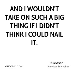 And I wouldn't take on such a big thing if I didn't think I could nail it.