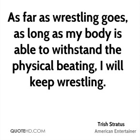 Trish Stratus - As far as wrestling goes, as long as my body is able to withstand the physical beating, I will keep wrestling.