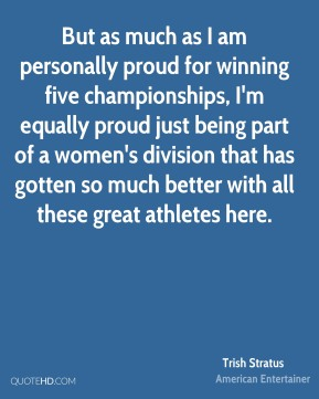 But as much as I am personally proud for winning five championships, I'm equally proud just being part of a women's division that has gotten so much better with all these great athletes here.