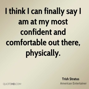 I think I can finally say I am at my most confident and comfortable out there, physically.