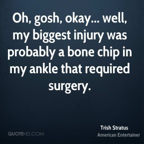 Trish Stratus - Oh, gosh, okay... well, my biggest injury was probably a bone chip in my ankle that required surgery.