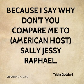 Trisha Goddard  - Because I say why don't you compare me to (American host) Sally Jessy Raphael.