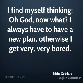 Trisha Goddard - I find myself thinking: Oh God, now what? I always have to have a new plan, otherwise I get very, very bored.