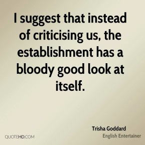 I suggest that instead of criticising us, the establishment has a bloody good look at itself.
