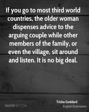 Trisha Goddard - If you go to most third world countries, the older woman dispenses advice to the arguing couple while other members of the family, or even the village, sit around and listen. It is no big deal.