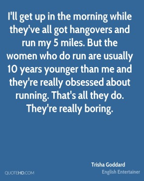 I'll get up in the morning while they've all got hangovers and run my 5 miles. But the women who do run are usually 10 years younger than me and they're really obsessed about running. That's all they do. They're really boring.