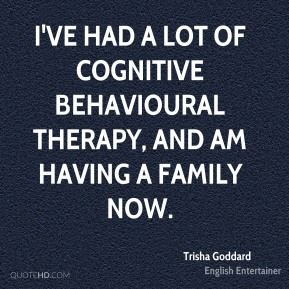 I've had a lot of cognitive behavioural therapy, and am having a family now.