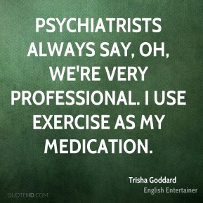 Trisha Goddard - Psychiatrists always say, Oh, we're very professional. I use exercise as my medication.