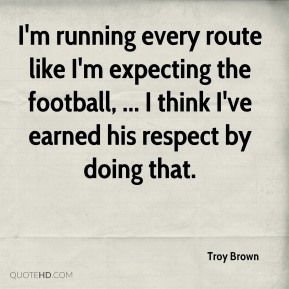 Troy Brown  - I'm running every route like I'm expecting the football, ... I think I've earned his respect by doing that.