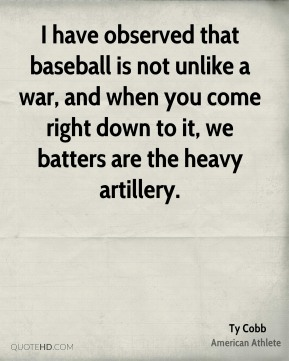 I have observed that baseball is not unlike a war, and when you come right down to it, we batters are the heavy artillery.