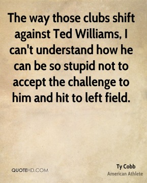Ty Cobb - The way those clubs shift against Ted Williams, I can't understand how he can be so stupid not to accept the challenge to him and hit to left field.