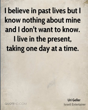 I believe in past lives but I know nothing about mine and I don't want to know. I live in the present, taking one day at a time.