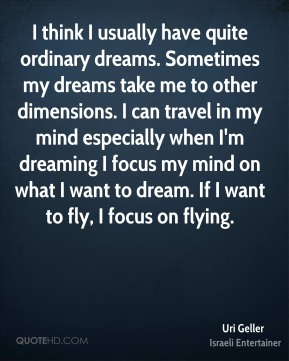 I think I usually have quite ordinary dreams. Sometimes my dreams take me to other dimensions. I can travel in my mind especially when I'm dreaming I focus my mind on what I want to dream. If I want to fly, I focus on flying.