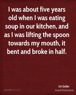 Uri Geller - I was about five years old when I was eating soup in our kitchen, and as I was lifting the spoon towards my mouth, it bent and broke in half.