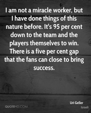 Uri Geller  - I am not a miracle worker, but I have done things of this nature before. It's 95 per cent down to the team and the players themselves to win. There is a five per cent gap that the fans can close to bring success.