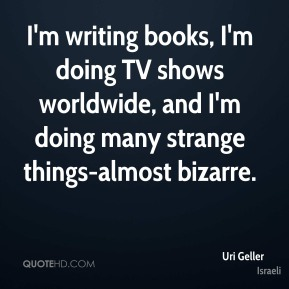 I'm writing books, I'm doing TV shows worldwide, and I'm doing many strange things-almost bizarre.