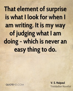 That element of surprise is what I look for when I am writing. It is my way of judging what I am doing - which is never an easy thing to do.