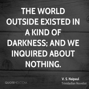 The world outside existed in a kind of darkness; and we inquired about nothing.
