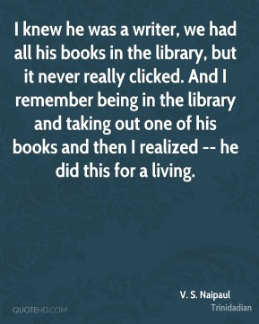 V. S. Naipaul  - I knew he was a writer, we had all his books in the library, but it never really clicked. And I remember being in the library and taking out one of his books and then I realized -- he did this for a living.