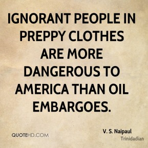 V. S. Naipaul  - Ignorant people in preppy clothes are more dangerous to America than oil embargoes.